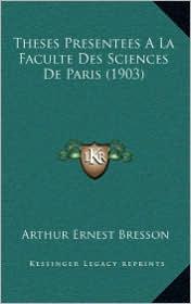 Theses Presentees a la Faculte Des Sciences de Paris (1903) - Arthur Ernest Bresson