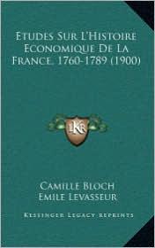 Etudes Sur L'Histoire Economique de La France, 1760-1789 (1900) - Camille Bloch, Emile Levasseur (Introduction)