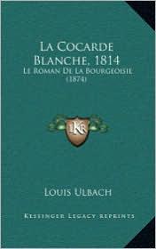 La Cocarde Blanche, 1814: Le Roman de La Bourgeoisie (1874) - Louis Ulbach