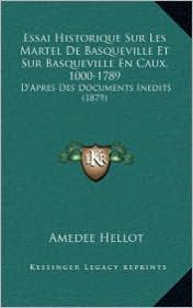 Essai Historique Sur Les Martel de Basqueville Et Sur Basqueville En Caux, 1000-1789: D'Apres Des Documents Inedits (1879) - Amedee Hellot