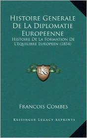 Histoire Generale de La Diplomatie Europeenne: Histoire de La Formation de L'Equilibre Europeen (1854) - Francois Combes