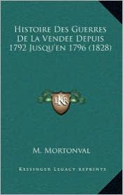 Histoire Des Guerres de La Vendee Depuis 1792 Jusqu'en 1796 (1828) - M. Mortonval
