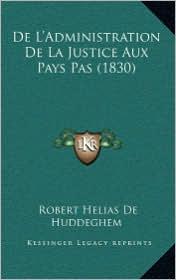 de L'Administration de La Justice Aux Pays Pas (1830) - Robert Helias De Huddeghem