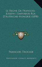 Le Regne de Francois-Joseph I Empereur-Roi D'Autriche-Hongrie (1898) - Francois Trocase
