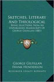 Sketches, Literary And Theological: Being Selections From An Unpublished Manuscript Of George Gilfillan (1881) - George Gilfillan, Frank Henderson (Editor)