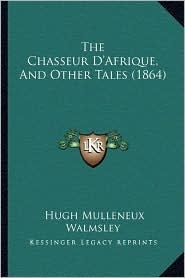 The Chasseur D'Afrique, and Other Tales (1864) - Hugh Mulleneux Walmsley