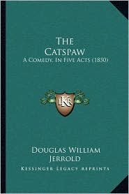 The Catspaw: A Comedy, in Five Acts (1850) - Douglas William Jerrold