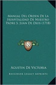 Manual Del Orden De La Hospitalidad De Nuestro Padre S. Juan De Dios (1718) - Agustin De Victoria