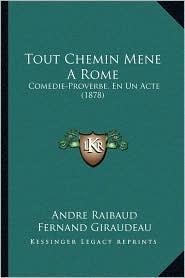 Tout Chemin Mene A Rome: Comedie-Proverbe, En Un Acte (1878) - Andre Raibaud, Fernand Giraudeau