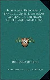 Toasts And Responses At Banquets Given Lieutenant-General P.H. Sheridan, United States Army (1883) - Richard Robins (Editor)