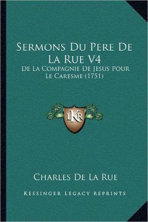 Sermons Du Pere de La Rue V4: de La Compagnie de Jesus Pour Le Caresme (1751) - Charles De La Rue
