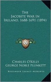 The Jacobite War in Ireland, 1688-1691 (1894) - Charles O'Kelly, Edmund Hogan (Editor), George Noble Plunkett (Editor)