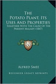 The Potato Plant, Its Uses and Properties: Together with the Cause of the Present Malady (1847) - Alfred Smee