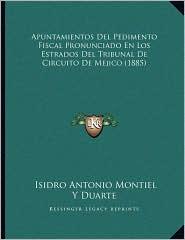 Apuntamientos Del Pedimento Fiscal Pronunciado En Los Estrados Del Tribunal De Circuito De Mejico (1885)