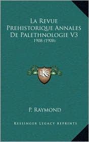 La Revue Prehistorique Annales De Palethnologie V3: 1908 (1908) - P. Raymond