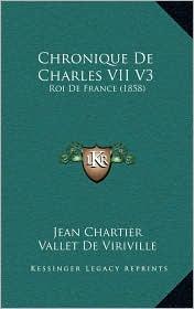 Chronique De Charles VII V3: Roi De France (1858) - Jean Chartier, Vallet De Viriville (Editor)