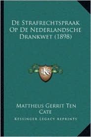 De Strafrechtspraak Op De Nederlandsche Drankwet (1898) - Mattheus Gerrit Ten Cate