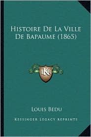 Histoire de La Ville de Bapaume (1865) - Louis Bedu