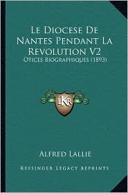 Le Diocese de Nantes Pendant La Revolution V2: Otices Biographiques (1893) - Alfred Lallie