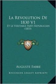 La Revolution De 1830 V1: Et Le Veritable Parti Republicain (1833) - Auguste Fabre
