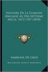 Histoire de La Comedie Anglaise Au Dix-Septieme Siecle, 1672-1707 (1878) - Ambroise De Grisy