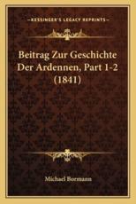 Beitrag Zur Geschichte Der Ardennen, Part 1-2 (1841) - Michael Bormann