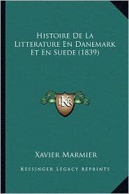 Histoire de La Litterature En Danemark Et En Suede (1839) - Xavier Marmier