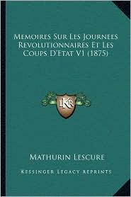 Memoires Sur Les Journees Revolutionnaires Et Les Coups D'Etat V1 (1875) - Mathurin Lescure