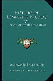 Histoire de L'Empereur Nicolas V1: Trente Annees de Regne (1857) - Alphonse Balleydier