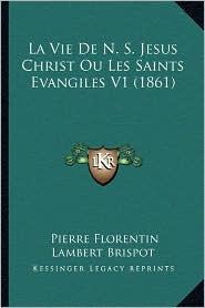 La Vie de N.S. Jesus Christ Ou Les Saints Evangiles V1 (1861) - Pierre Florentin Lambert Brispot