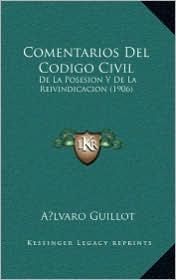 Comentarios Del Codigo Civil: De La Posesion Y De La Reivindicacion (1906) - A lvaro Guillot