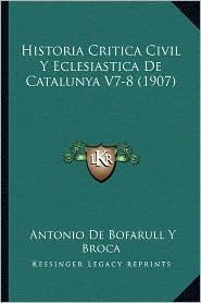 Historia Critica Civil y Eclesiastica de Catalunya V7-8 (1907) - Antonio De Bofarull y. Broca