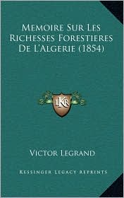 Memoire Sur Les Richesses Forestieres De L'Algerie (1854) - Victor Legrand