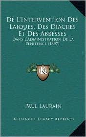 De L'Intervention Des Laiques, Des Diacres Et Des Abbesses: Dans L'Administration De La Penitence (1897) - Paul Laurain