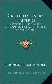 Criterio Contra Criterio: Comedia De Costumbres Chilenas, En Tres Actos, Escrita En Verso (1889) - Jeronimo Peralta Flores