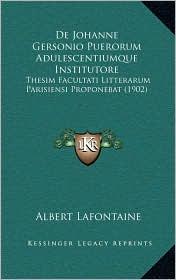 De Johanne Gersonio Puerorum Adulescentiumque Institutore: Thesim Facultati Litterarum Parisiensi Proponebat (1902) - Albert Lafontaine