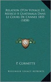 Relation D'Un Voyage De Mexico A Guatemala Dans Le Cours De L'Annee 1855 (1858) - P. Cornette