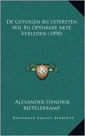 De Getuigen Bij Uitersten Wil Bij Openbare Akte Verleden (1890) - Alexander Hendrik Metelerkamp
