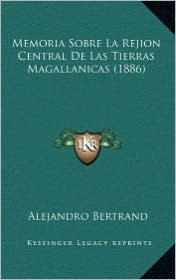 Memoria Sobre La Rejion Central De Las Tierras Magallanicas (1886) - Alejandro Bertrand