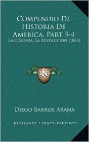 Compendio De Historia De America, Part 3-4: La Colonia, La Revolucion (1865) - Diego Barros Arana