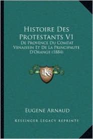 Histoire Des Protestants V1: De Provence Du Comtat Venaissin Et De La Principaute D'Orange (1884) - Eugene Arnaud