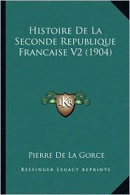 Histoire De La Seconde Republique Francaise V2 (1904) - Pierre De La Gorce