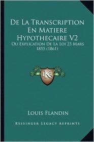 De La Transcription En Matiere Hypothecaire V2: Ou Explication De La Loi 23 Mars 1855 (1861) - Louis Flandin