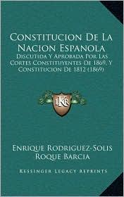 Constitucion De La Nacion Espanola: Discutida Y Aprobada Por Las Cortes Constituyentes De 1869, Y Constitucion De 1812 (1869)