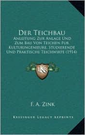 Der Teichbau: Anleitung Zur Anlage Und Zum Bau Von Teichen Fur Kulturingenieure, Studierende Und Praktische Teichwirte (1914)