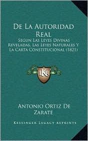 de La Autoridad Real: Segun Las Leyes Divinas Reveladas, Las Leyes Naturales y La Carta Constitucional (1821) - Antonio Ortiz De Zarate