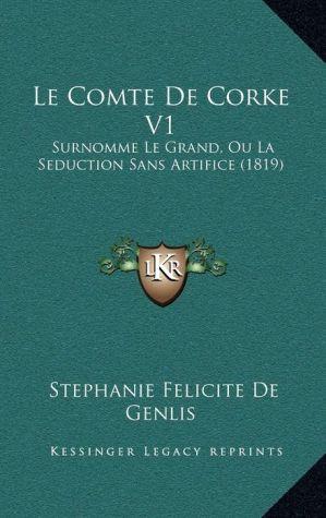 Le Comte de Corke V1: Surnomme Le Grand, Ou La Seduction Sans Artifice (1819) - Stephanie-Felicite Du Crest De Genlis