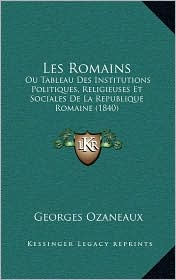Les Romains: Ou Tableau Des Institutions Politiques, Religieuses Et Sociales de La Republique Romaine (1840) - Georges Ozaneaux