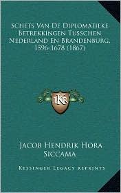 Schets Van de Diplomatieke Betrekkingen Tusschen Nederland En Brandenburg, 1596-1678 (1867) - Jacob Hendrik Hora Siccama