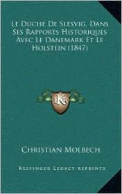 Le Duche De Slesvig, Dans Ses Rapports Historiques Avec Le Danemark Et Le Holstein (1847) - Christian Molbech